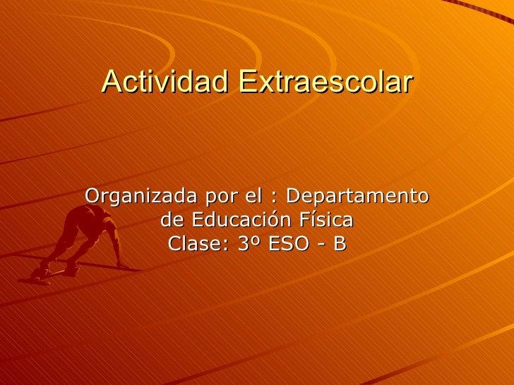 Actividad ExtraescolarOrganizada por el : Departamento       de Educación Física        Clase: 3º ESO - B