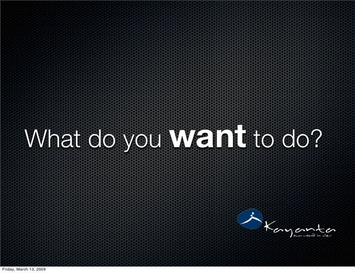 What do you want to do?    Friday, March 13, 2009