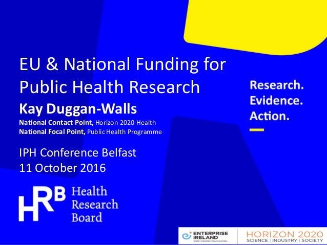 EU & National Funding for Public Health Research Kay Duggan-Walls National Contact Point, Horizon 2020 Health National Foc...