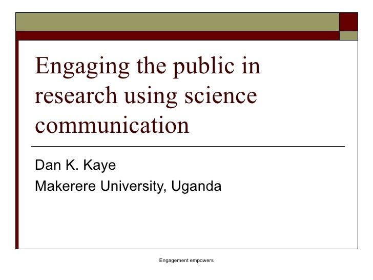 Engaging the public in research using science communication Dan K. Kaye Makerere University, Uganda Engagement empowers