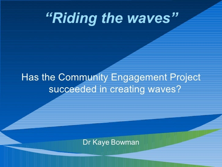 """""""Riding the waves""""   Has the Community Engagement Project       succeeded in creating waves?                 Dr Kaye Bowman"""