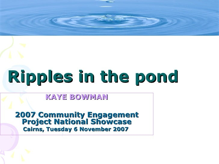 Ripples in the pond        KAYE BOWMAN  2007 Community Engagement  Project National Showcase  Cairns, Tuesday 6 November 2007