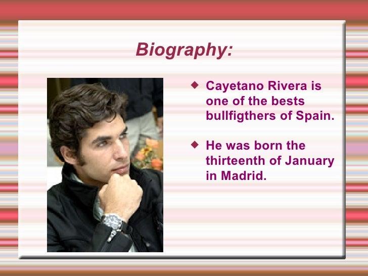Biography: <ul><li>Cayetano Rivera is one of the bests bullfigthers of Spain.  </li></ul><ul><li>He was born the thirteent...