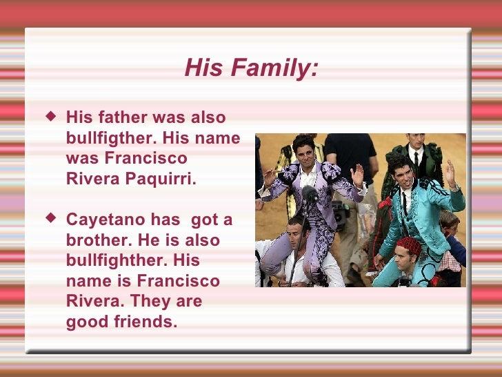 His Family: <ul><li>His father was also bullfigther. His name was Francisco Rivera Paquirri.  </li></ul><ul><li>Cayetano h...