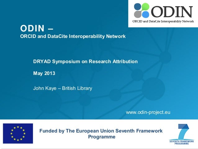 ODIN –ORCID and DataCite Interoperability NetworkDRYAD Symposium on Research AttributionMay 2013John Kaye – British Librar...