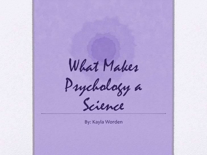 What Makes Psychology a Science<br />By: Kayla Worden<br />