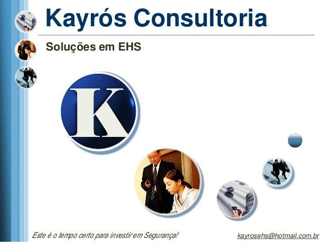 Kayrós Consultoria    Soluções em EHSEste é o tempo certo para investir em Segurança!   kayrosehs@hotmail.com.br