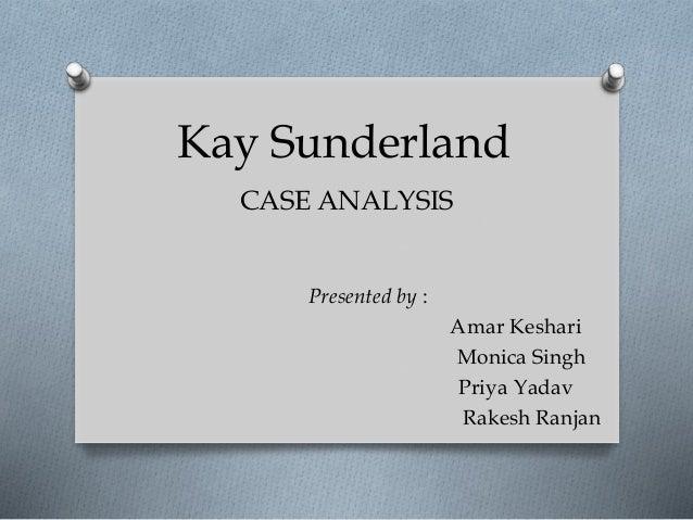 Kay Sunderland CASE ANALYSIS Presented by : Amar Keshari Monica Singh Priya Yadav Rakesh Ranjan