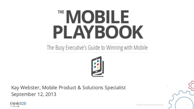 Kay Webster, Mobile Product & Solutions Specialist September 12, 2013 Google Confidential and Proprietary  1