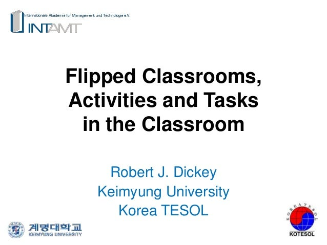 Flipped Classrooms, Activities and Tasks in the Classroom Robert J. Dickey Keimyung University Korea TESOL