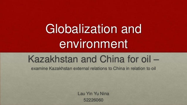 Globalization and environment Kazakhstan and China for oil – examine Kazakhstan external relations to China in relation to...