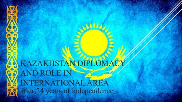KAZAKHSTAN DIPLOMACY AND ROLE IN INTERNATIONALAREA after 24 years of independence