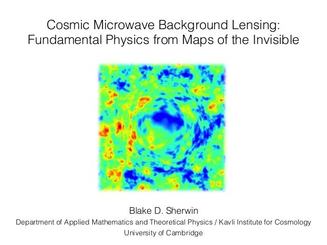 Cosmic Microwave Background Lensing: ! Fundamental Physics from Maps of the Invisible! Blake D. Sherwin ! Department of Ap...