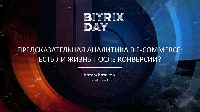 Артем Казаков Retail Rocket ПРЕДСКАЗАТЕЛЬНАЯ АНАЛИТИКА В E-COMMERCE: ЕСТЬ ЛИ ЖИЗНЬ ПОСЛЕ КОНВЕРСИИ?