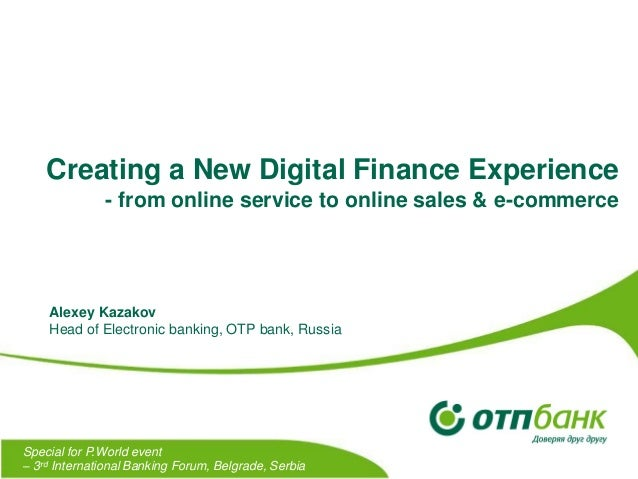 Creating a New Digital Finance Experience - from online service to online sales & e-commerce  Alexey Kazakov Head of Elect...