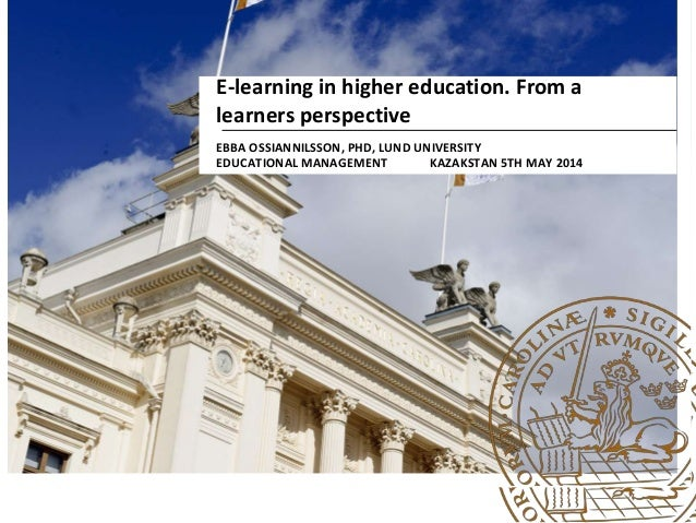 E-learning in higher education. From a learners perspective EBBA OSSIANNILSSON, PHD, LUND UNIVERSITY EDUCATIONAL MANAGEMEN...