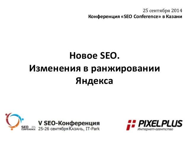 Новое SEO.  Изменения в ранжировании  Яндекса  25 сентября 2014  Конференция «SEO Conference» в Казани