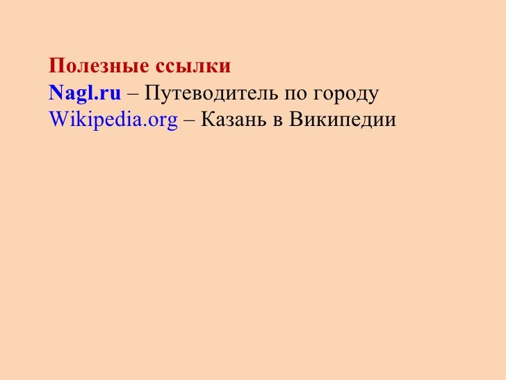 Полезные ссылки  Nagl.ru  – Путеводитель по городу  Wikipedia.org  – Казань в Википедии