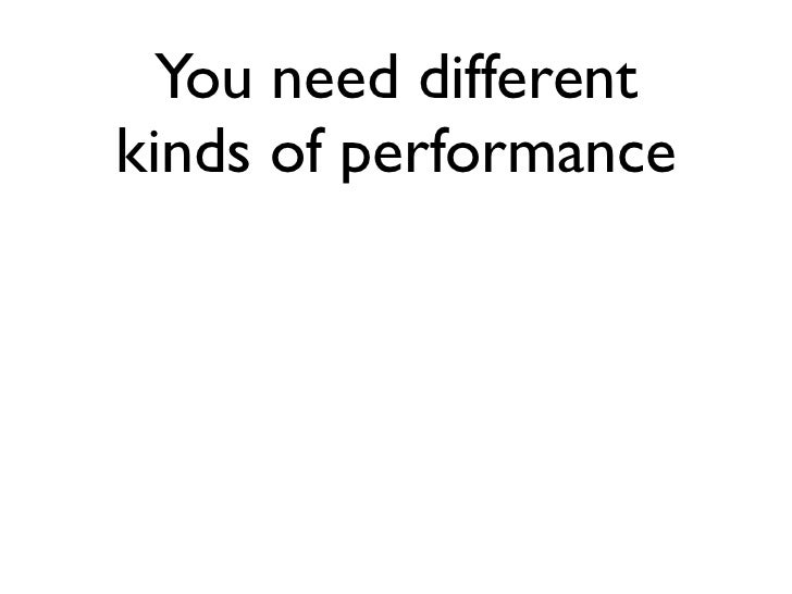 You need differentkinds of performance