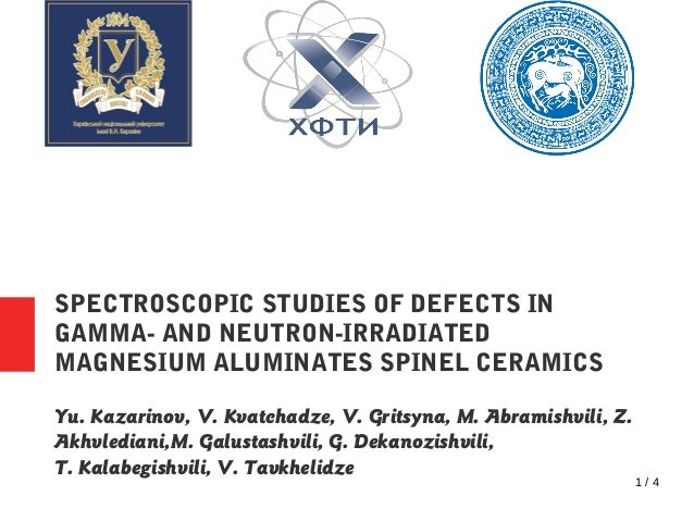 1 / 4 SPECTROSCOPIC STUDIES OF DEFECTS IN GAMMA- AND NEUTRON-IRRADIATED MAGNESIUM ALUMINATES SPINEL CERAMICS Yu. Kazarinov...