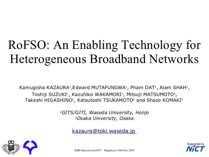 RoFSO: An Enabling Technology for Heterogeneous Broadband Networks Kamugisha KAZAURA 1 ,Edward MUTAFUNGWA 1 , Pham DAT 1 ,...