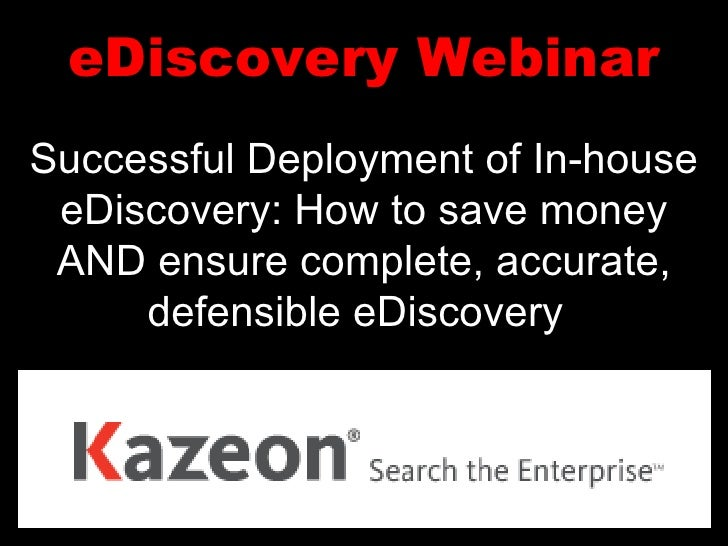 eDiscovery Webinar Successful Deployment of In-house eDiscovery: How to save money AND ensure complete, accurate, defensib...
