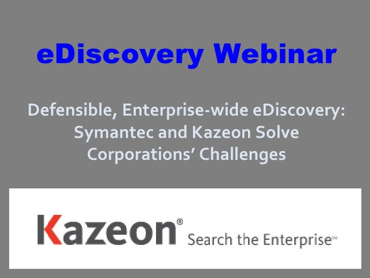 eDiscovery Webinar Defensible, Enterprise-wide eDiscovery: Symantec and Kazeon Solve Corporations' Challenges
