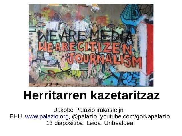 Herritarren kazetaritzaz Jakobe Palazio irakasle jn. EHU, www.palazio.org, @palazio, youtube.com/gorkapalazio 13 diapositi...