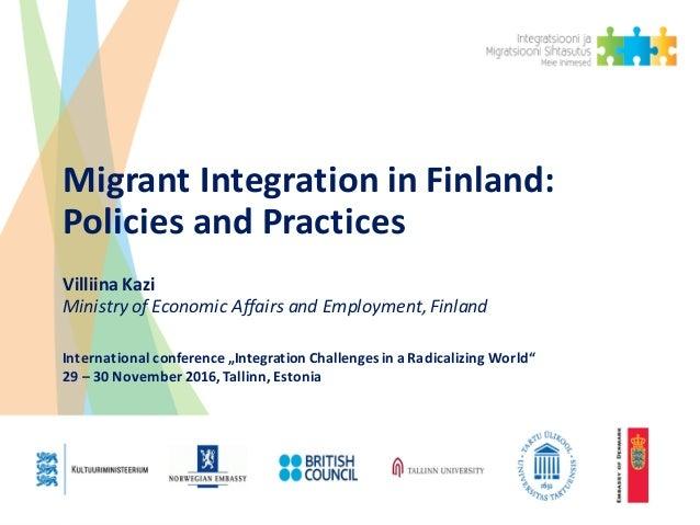 MigrantIntegrationinFinland: PoliciesandPractices VilliinaKazi MinistryofEconomicAffairsandEmployment,Finland...