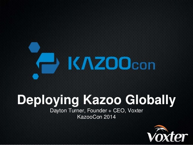 Deploying Kazoo Globally  Dayton Turner, Founder + CEO, Voxter  KazooCon 2014