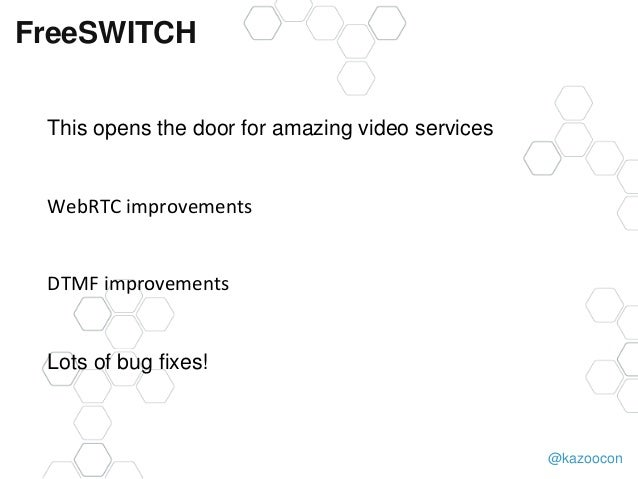 @kazoocon FreeSWITCH This opens the door for amazing video services WebRTC improvements DTMF improvements Lots of bug fixe...
