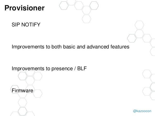 @kazoocon Provisioner SIP NOTIFY Improvements to both basic and advanced features Improvements to presence / BLF Firmware