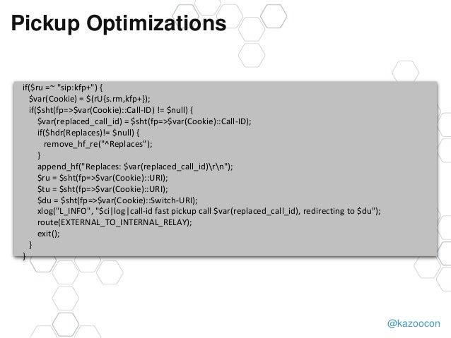 """@kazoocon Pickup Optimizations if($ru =~ """"sip:kfp+"""") { $var(Cookie) = $(rU{s.rm,kfp+}); if($sht(fp=>$var(Cookie)::Call-ID)..."""