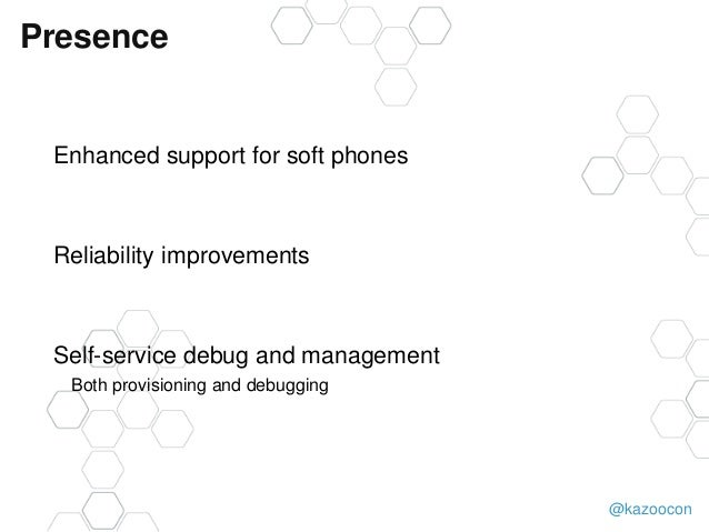 @kazoocon Presence Enhanced support for soft phones Reliability improvements Self-service debug and management Both provis...