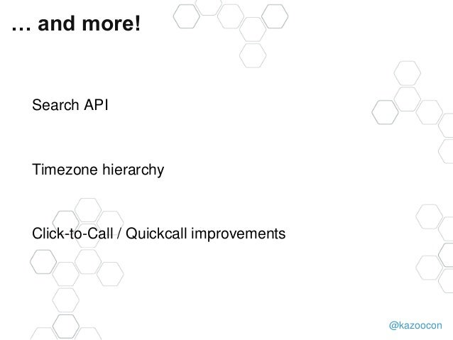 @kazoocon … and more! Search API Timezone hierarchy Click-to-Call / Quickcall improvements