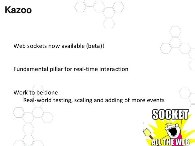 @kazoocon Kazoo Web sockets now available (beta)! Fundamental pillar for real-time interaction Work to be done: Real-world...