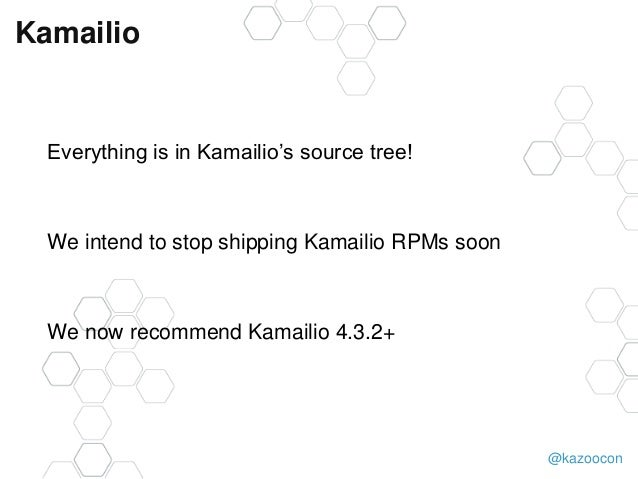 @kazoocon Kamailio Everything is in Kamailio's source tree! We intend to stop shipping Kamailio RPMs soon We now recommend...