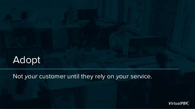 Adopt Not your customer until they rely on your service.