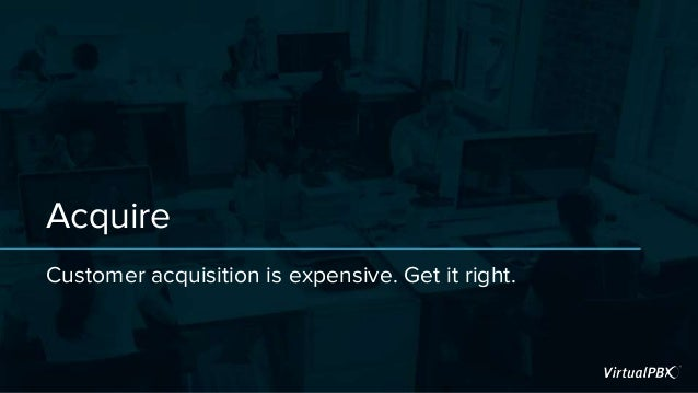 Acquire Customer acquisition is expensive. Get it right.