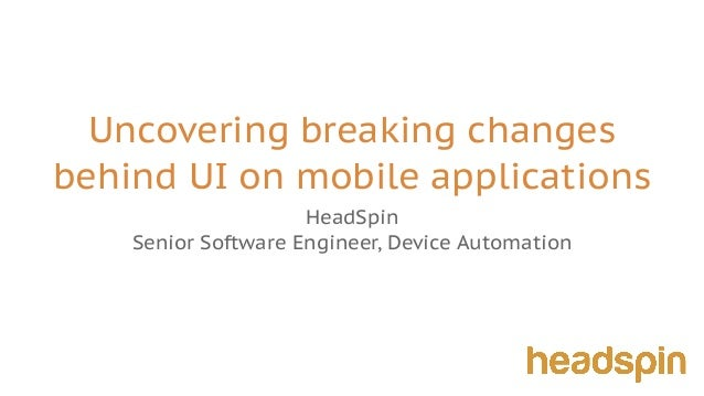 Uncovering breaking changes behind UI on mobile applications HeadSpin Senior Software Engineer, Device Automation