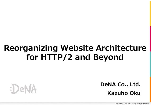 Copyright	(C)	2016	DeNA	Co.,Ltd.	All	Rights	Reserved.	 Reorganizing Website Architecture for HTTP/2 and Beyond DeNA Co., L...