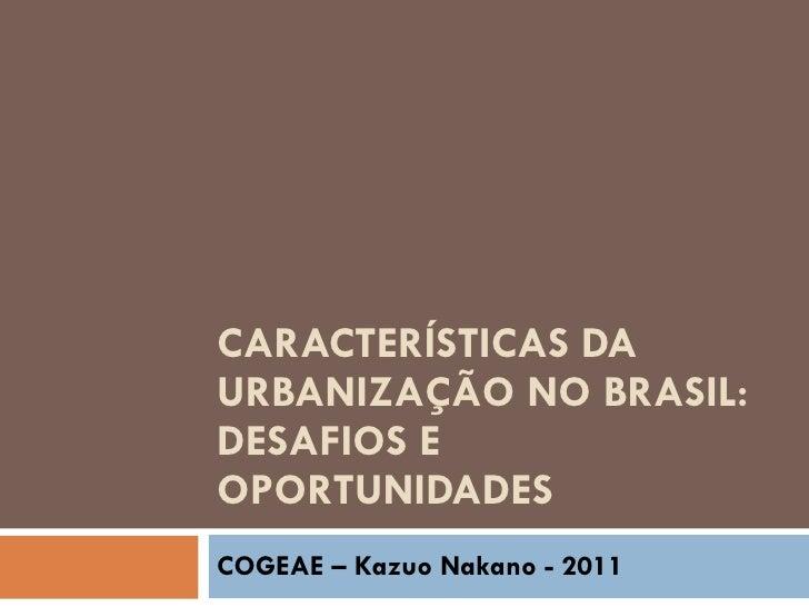 CARACTERÍSTICAS DA URBANIZAÇÃO NO BRASIL: DESAFIOS E OPORTUNIDADES COGEAE – Kazuo Nakano - 2011