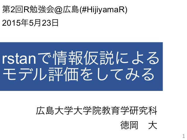 rstanで情報仮説による モデル評価をしてみる 広島大学大学院教育学研究科 徳岡大 1 第2回R勉強会@広島(#HijiyamaR) 2015年5月23日