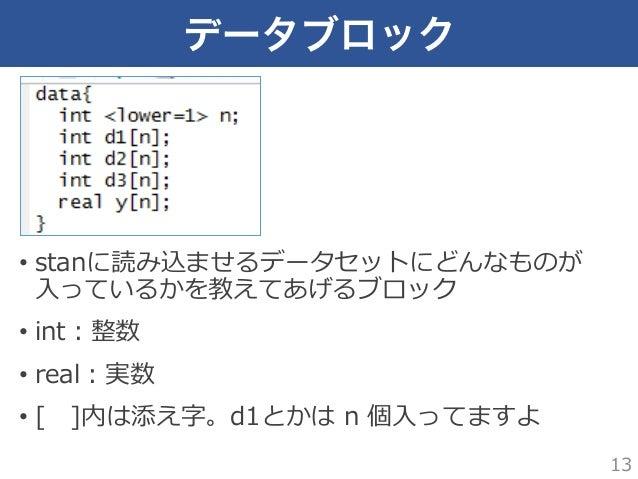 データブロック • stanに読み込ませるデータセットにどんなものが ⼊入っているかを教えてあげるブロック • int:整数 • real:実数 • [ ]内は添え字。d1とかは n 個⼊入ってますよ 13