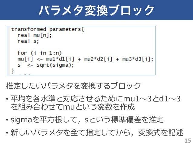 パラメタ変換ブロック 推定したいパラメタを変換するブロック • 平均を各⽔水準と対応させるためにmu1〜~3とd1〜~3 を組み合わせてmuという変数を作成 • sigmaを平⽅方根して,sという標準偏差を推定 • 新しいパラメタを全て指...
