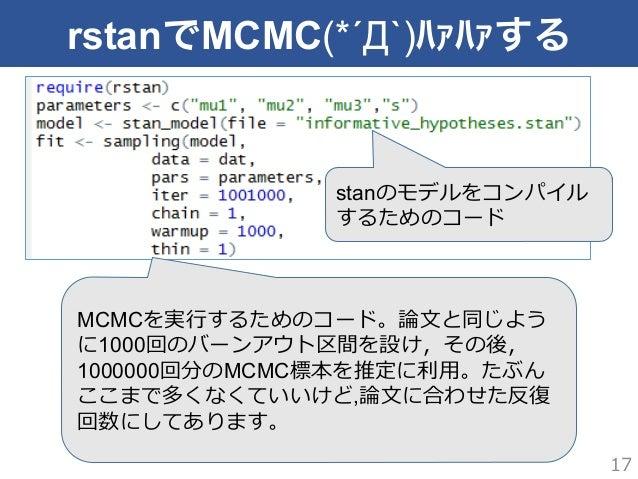 rstanでMCMC(*´Д`)ハァハァする 17 stanのモデルをコンパイル するためのコード MCMCを実⾏行行するためのコード。論論⽂文と同じよう に1000回のバーンアウト区間を設け,その後, 1000000回分のMCMC標本を推定に...