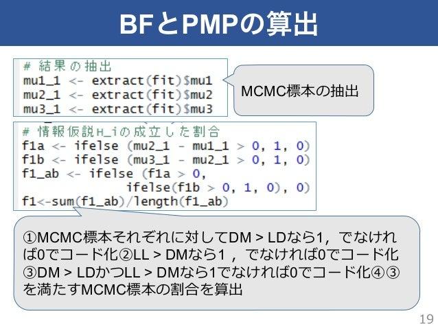 BFとPMPの算出 19 MCMC標本の抽出 ①MCMC標本それぞれに対してDM > LDなら1,でなけれ ば0でコード化②LL > DMなら1 ,でなければ0でコード化 ③DM > LDかつLL > DMなら1でなければ0でコード化④③ を...