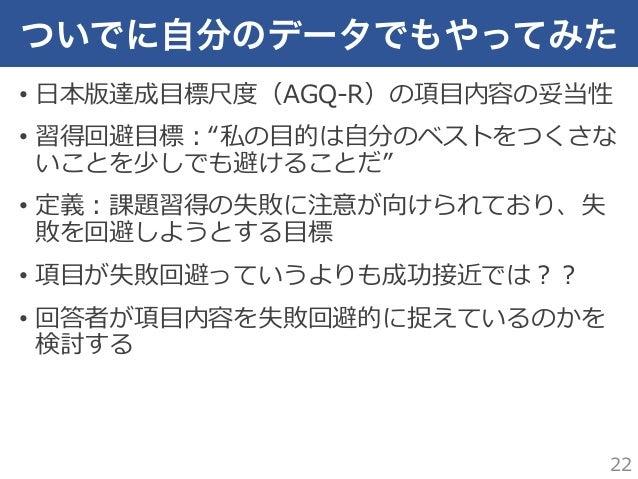 """ついでに自分のデータでもやってみた • ⽇日本版達成⽬目標尺度度(AGQ-‐‑‒R)の項⽬目内容の妥当性 • 習得回避⽬目標:""""私の⽬目的は⾃自分のベストをつくさな いことを少しでも避けることだ"""" • 定義:課題習得の失敗に注意が向けられ..."""