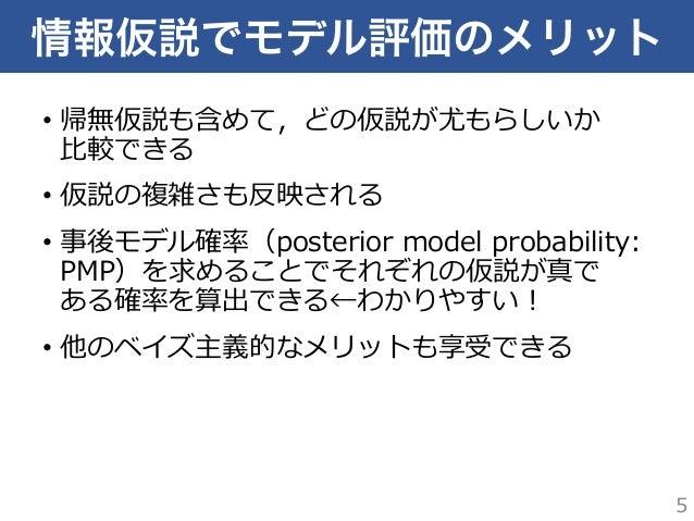 情報仮説でモデル評価のメリット • 帰無仮説も含めて,どの仮説が尤もらしいか ⽐比較できる • 仮説の複雑さも反映される • 事後モデル確率率率(posterior model probability:  PMP)を求めることでそれ...
