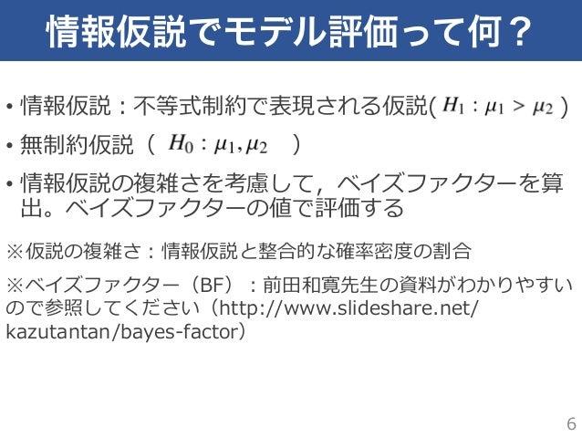 情報仮説でモデル評価って何? • 情報仮説:不不等式制約で表現される仮説(          ) • 無制約仮説(      ) • 情報仮説の複雑さを考慮して,ベイズファクターを算 出。ベイズファクターの...